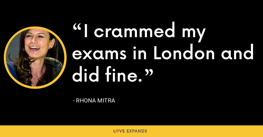 I crammed my exams in London and did fine. - Rhona Mitra