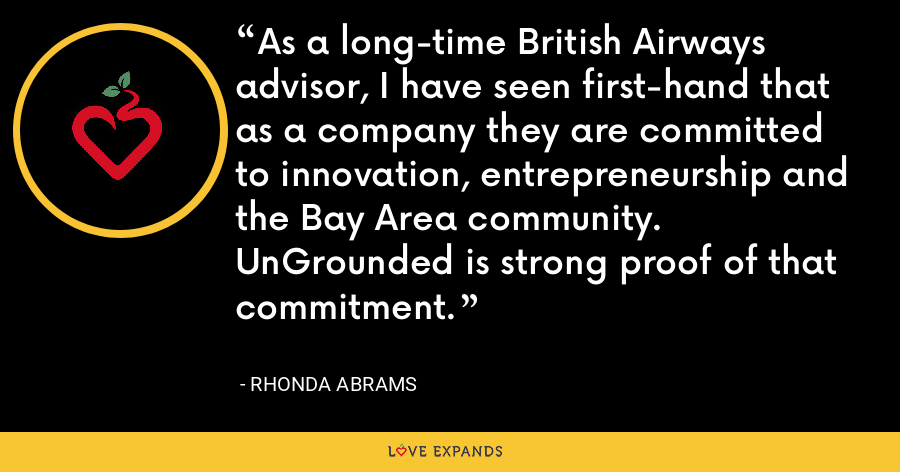 As a long-time British Airways advisor, I have seen first-hand that as a company they are committed to innovation, entrepreneurship and the Bay Area community. UnGrounded is strong proof of that commitment. - Rhonda Abrams