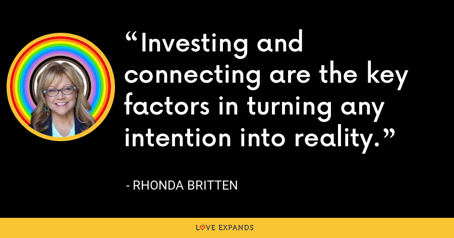 Investing and connecting are the key factors in turning any intention into reality. - Rhonda Britten