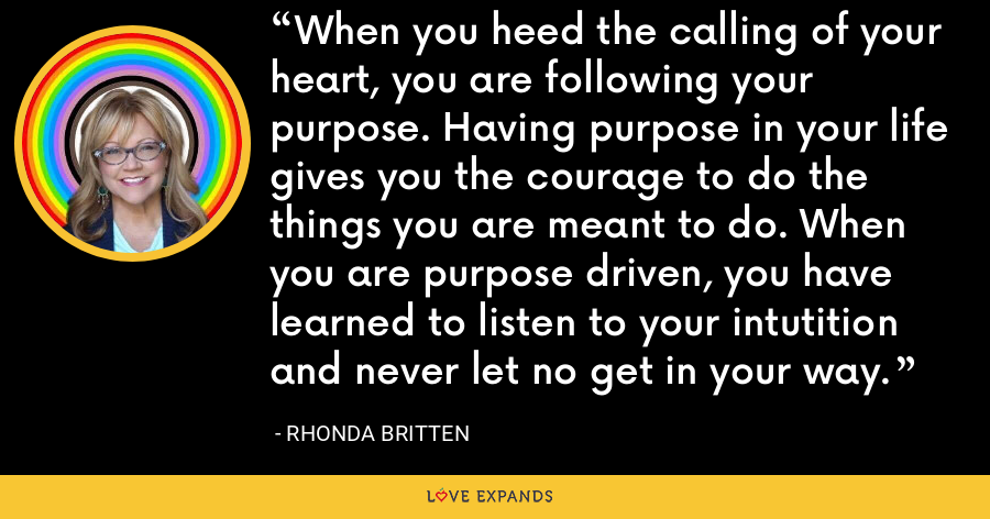 When you heed the calling of your heart, you are following your purpose. Having purpose in your life gives you the courage to do the things you are meant to do. When you are purpose driven, you have learned to listen to your intutition and never let no get in your way. - Rhonda Britten