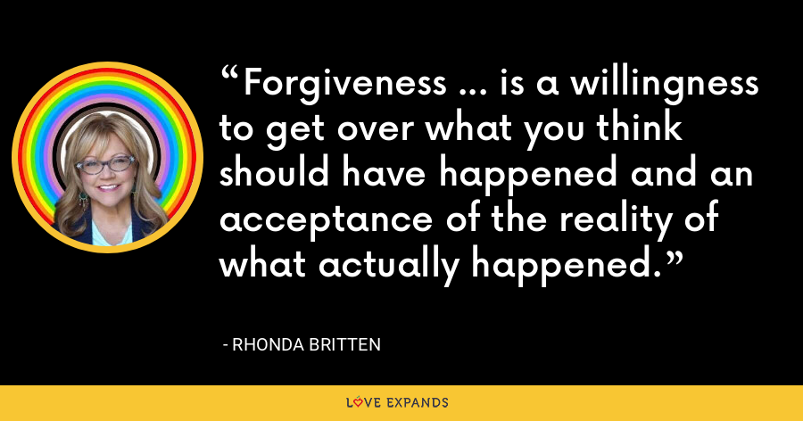 Forgiveness ... is a willingness to get over what you think should have happened and an acceptance of the reality of what actually happened. - Rhonda Britten