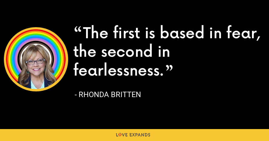 The first is based in fear, the second in fearlessness. - Rhonda Britten
