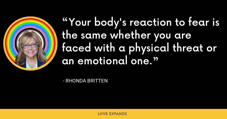 Your body's reaction to fear is the same whether you are faced with a physical threat or an emotional one. - Rhonda Britten