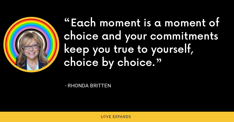 Each moment is a moment of choice and your commitments keep you true to yourself, choice by choice. - Rhonda Britten