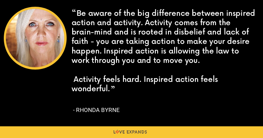 Be aware of the big difference between inspired action and activity. Activity comes from the brain-mind and is rooted in disbelief and lack of faith - you are taking action to make your desire happen. Inspired action is allowing the law to work through you and to move you.   Activity feels hard. Inspired action feels wonderful. - Rhonda Byrne
