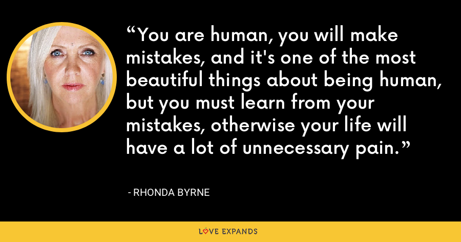 You are human, you will make mistakes, and it's one of the most beautiful things about being human, but you must learn from your mistakes, otherwise your life will have a lot of unnecessary pain. - Rhonda Byrne