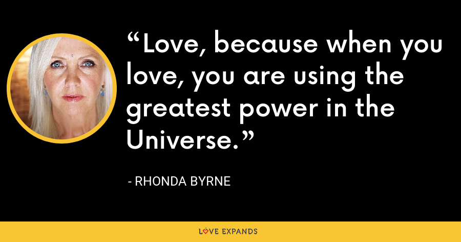 Love, because when you love, you are using the greatest power in the Universe. - Rhonda Byrne