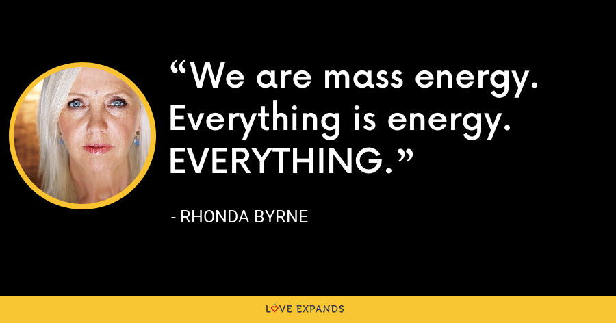We are mass energy. Everything is energy. EVERYTHING. - Rhonda Byrne