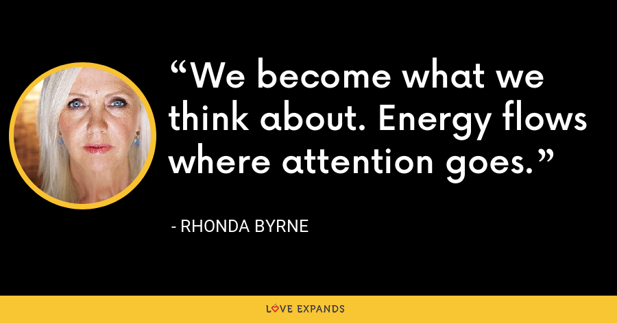 We become what we think about. Energy flows where attention goes. - Rhonda Byrne