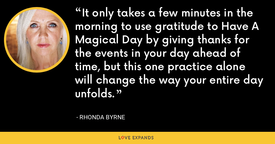 It only takes a few minutes in the morning to use gratitude to Have A Magical Day by giving thanks for the events in your day ahead of time, but this one practice alone will change the way your entire day unfolds. - Rhonda Byrne