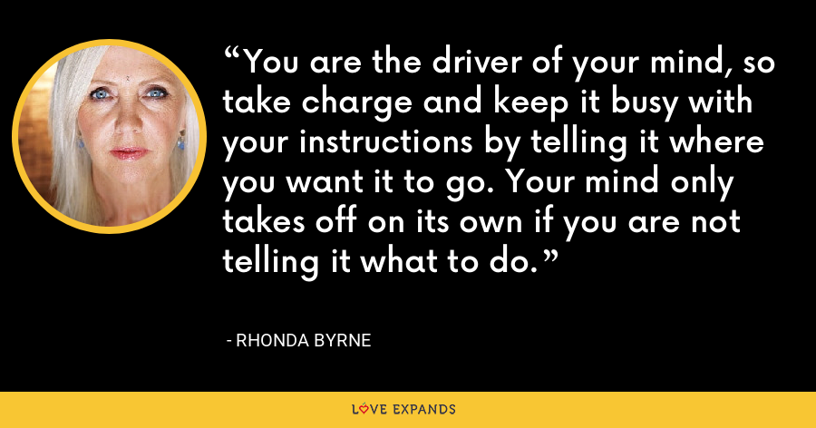 You are the driver of your mind, so take charge and keep it busy with your instructions by telling it where you want it to go. Your mind only takes off on its own if you are not telling it what to do. - Rhonda Byrne
