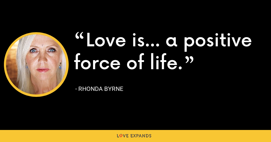 Love is... a positive force of life. - Rhonda Byrne