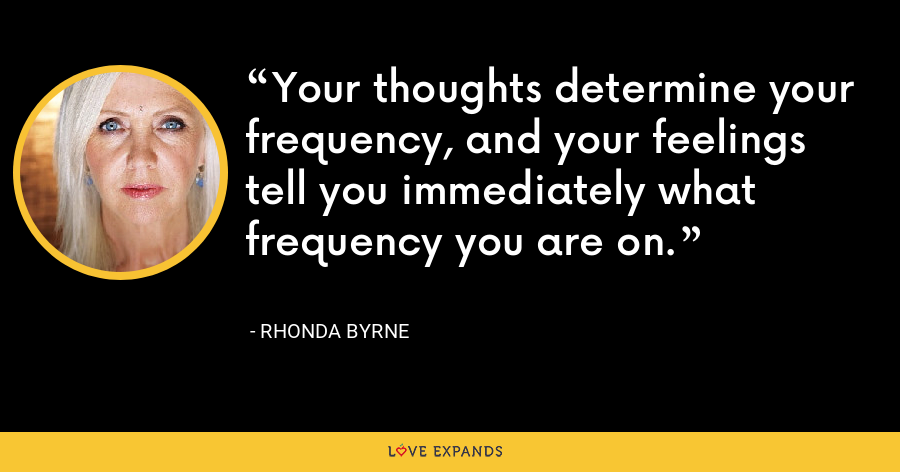 Your thoughts determine your frequency, and your feelings tell you immediately what frequency you are on. - Rhonda Byrne