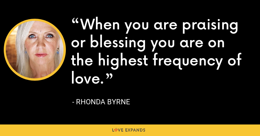 When you are praising or blessing you are on the highest frequency of love. - Rhonda Byrne