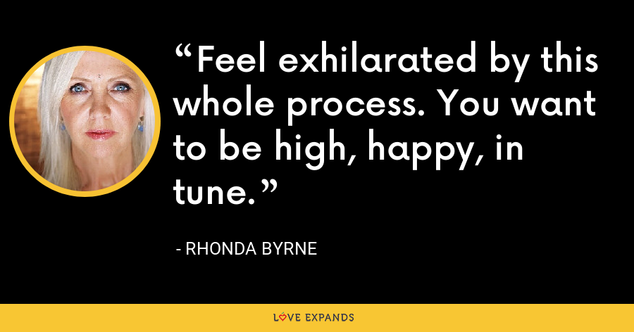 Feel exhilarated by this whole process. You want to be high, happy, in tune. - Rhonda Byrne