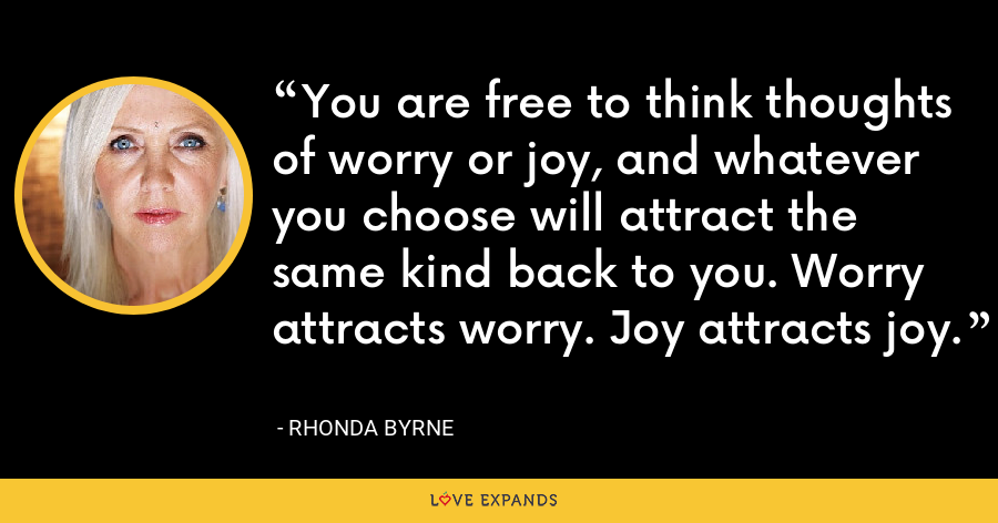 You are free to think thoughts of worry or joy, and whatever you choose will attract the same kind back to you. Worry attracts worry. Joy attracts joy. - Rhonda Byrne