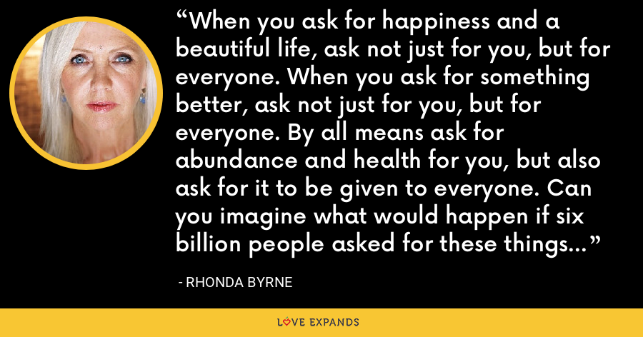 When you ask for happiness and a beautiful life, ask not just for you, but for everyone. When you ask for something better, ask not just for you, but for everyone. By all means ask for abundance and health for you, but also ask for it to be given to everyone. Can you imagine what would happen if six billion people asked for these things for you? - Rhonda Byrne