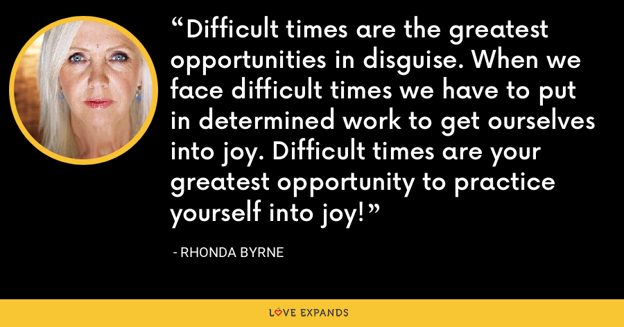 Difficult times are the greatest opportunities in disguise. When we face difficult times we have to put in determined work to get ourselves into joy. Difficult times are your greatest opportunity to practice yourself into joy! - Rhonda Byrne
