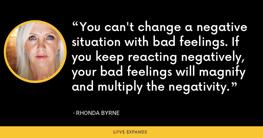 You can't change a negative situation with bad feelings. If you keep reacting negatively, your bad feelings will magnify and multiply the negativity. - Rhonda Byrne