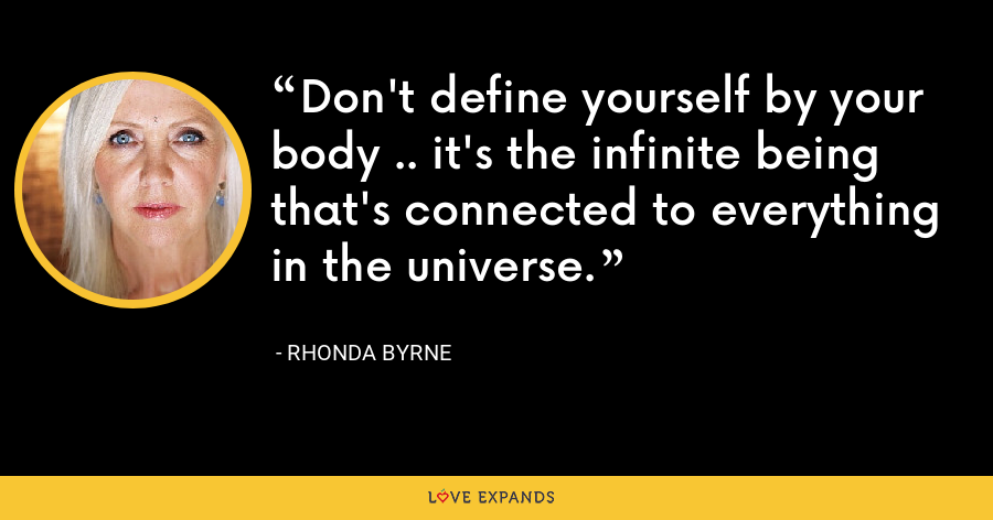 Don't define yourself by your body .. it's the infinite being that's connected to everything in the universe. - Rhonda Byrne
