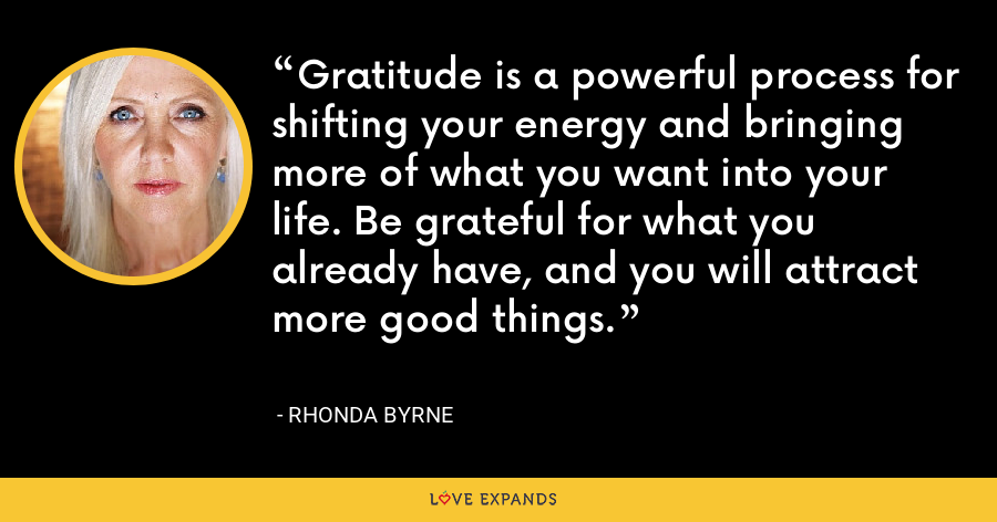 Gratitude is a powerful process for shifting your energy and bringing more of what you want into your life. Be grateful for what you already have, and you will attract more good things. - Rhonda Byrne
