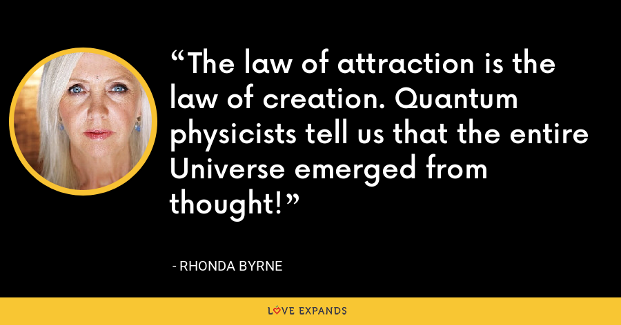 The law of attraction is the law of creation. Quantum physicists tell us that the entire Universe emerged from thought! - Rhonda Byrne
