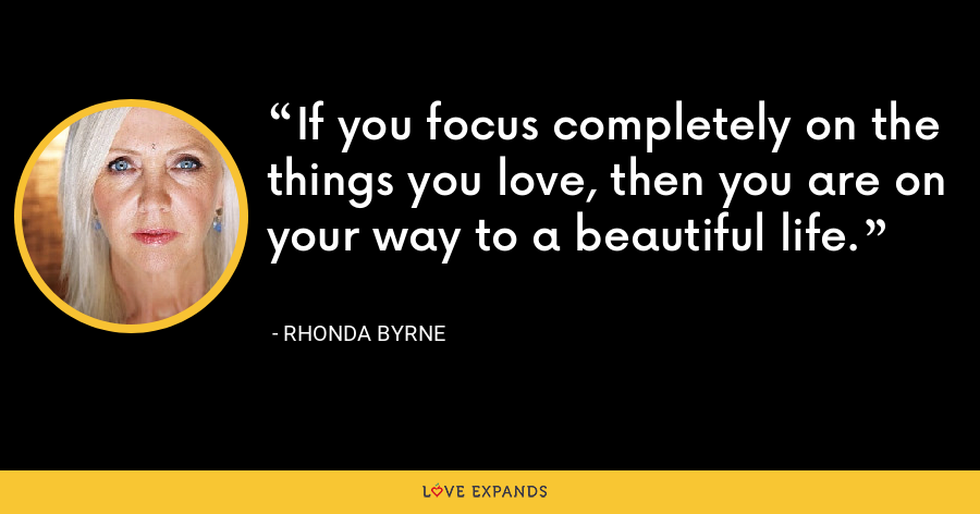 If you focus completely on the things you love, then you are on your way to a beautiful life. - Rhonda Byrne