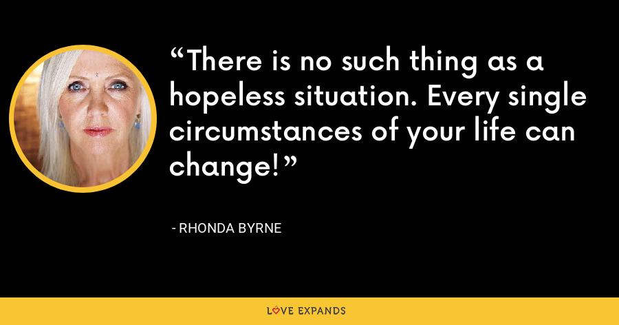 There is no such thing as a hopeless situation. Every single circumstances of your life can change! - Rhonda Byrne