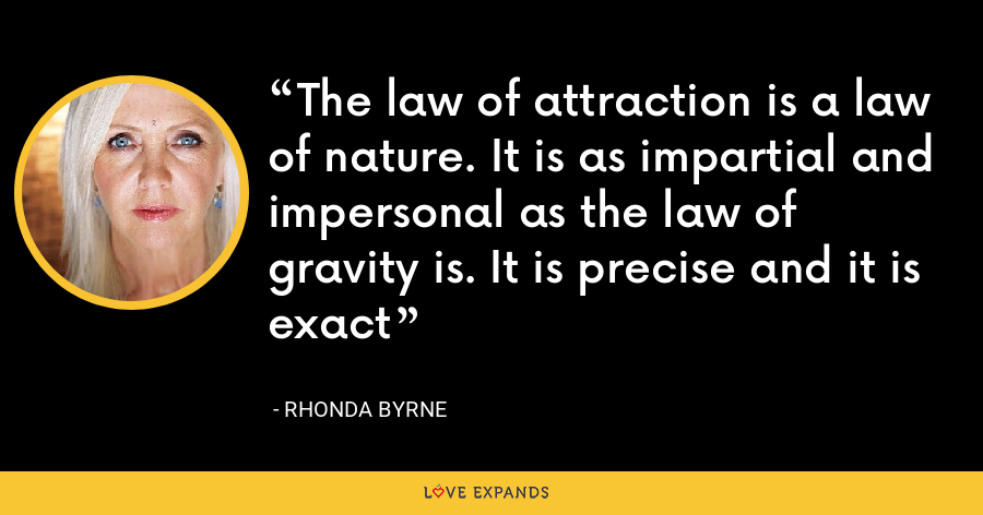 The law of attraction is a law of nature. It is as impartial and impersonal as the law of gravity is. It is precise and it is exact - Rhonda Byrne