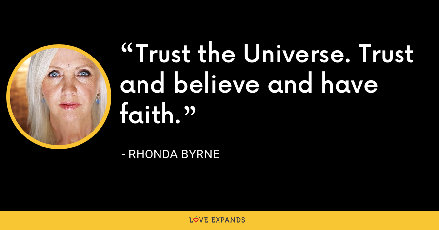 Trust the Universe. Trust and believe and have faith. - Rhonda Byrne