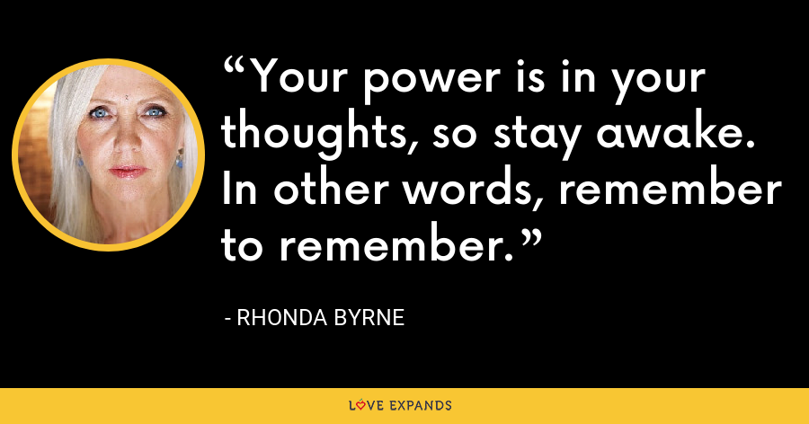 Your power is in your thoughts, so stay awake. In other words, remember to remember. - Rhonda Byrne
