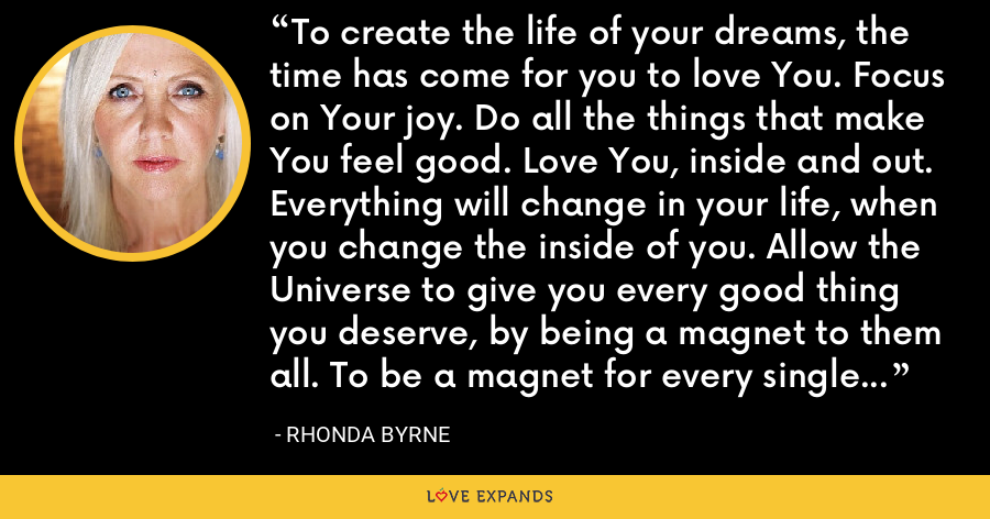 To create the life of your dreams, the time has come for you to love You. Focus on Your joy. Do all the things that make You feel good. Love You, inside and out. Everything will change in your life, when you change the inside of you. Allow the Universe to give you every good thing you deserve, by being a magnet to them all. To be a magnet for every single thing you deserve, you must be a magnet of love. - Rhonda Byrne