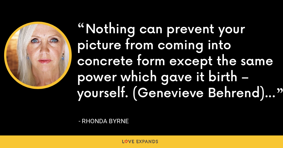 Nothing can prevent your picture from coming into concrete form except the same power which gave it birth – yourself. (Genevieve Behrend) - Rhonda Byrne
