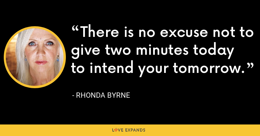 There is no excuse not to give two minutes today to intend your tomorrow. - Rhonda Byrne
