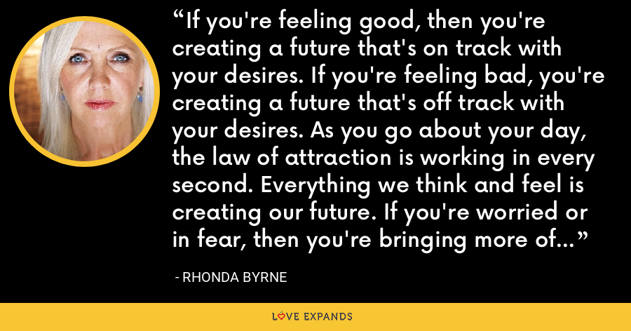 If you're feeling good, then you're creating a future that's on track with your desires. If you're feeling bad, you're creating a future that's off track with your desires. As you go about your day, the law of attraction is working in every second. Everything we think and feel is creating our future. If you're worried or in fear, then you're bringing more of that into your life throughout the day. - Rhonda Byrne