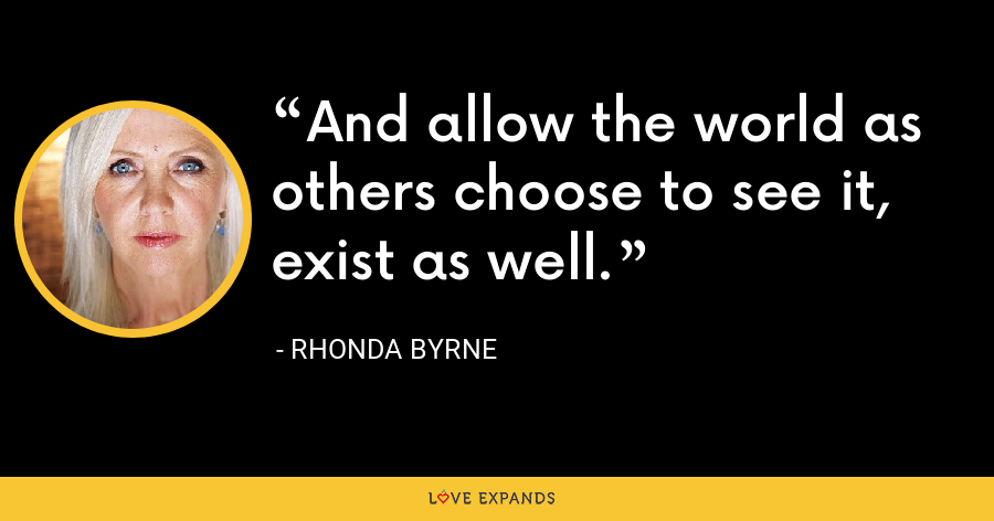 And allow the world as others choose to see it, exist as well. - Rhonda Byrne