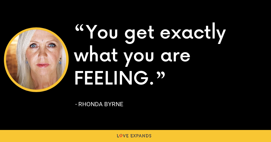 You get exactly what you are FEELING. - Rhonda Byrne