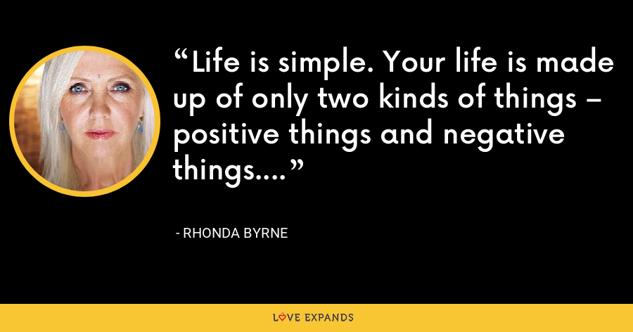 Life is simple. Your life is made up of only two kinds of things – positive things and negative things. - Rhonda Byrne