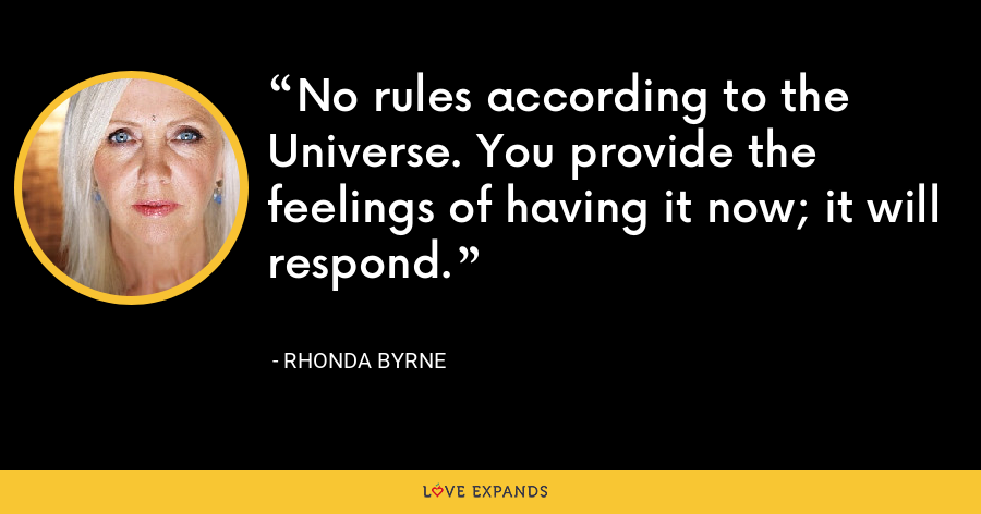 No rules according to the Universe. You provide the feelings of having it now; it will respond. - Rhonda Byrne