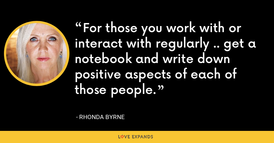 For those you work with or interact with regularly .. get a notebook and write down positive aspects of each of those people. - Rhonda Byrne