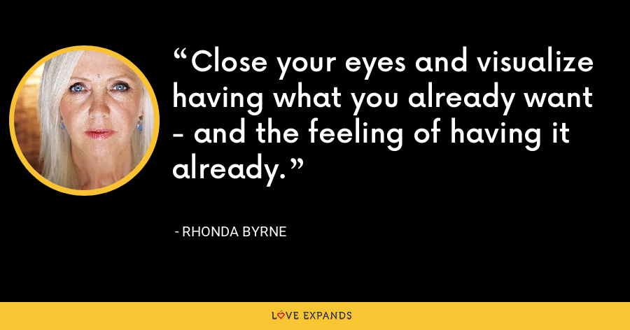 Close your eyes and visualize having what you already want - and the feeling of having it already. - Rhonda Byrne