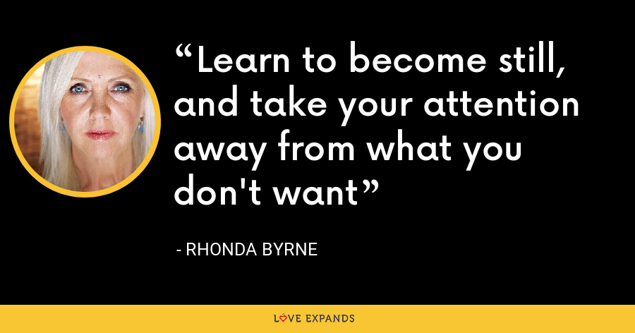 Learn to become still, and take your attention away from what you don't want - Rhonda Byrne