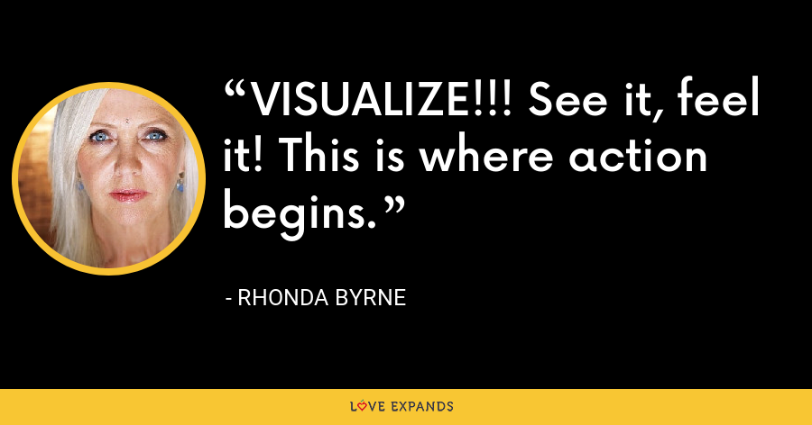 VISUALIZE!!! See it, feel it! This is where action begins. - Rhonda Byrne