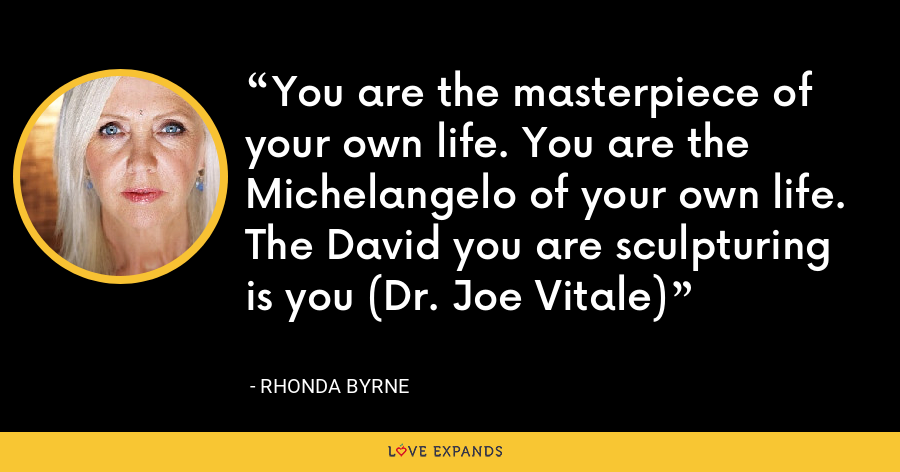 You are the masterpiece of your own life. You are the Michelangelo of your own life. The David you are sculpturing is you (Dr. Joe Vitale) - Rhonda Byrne