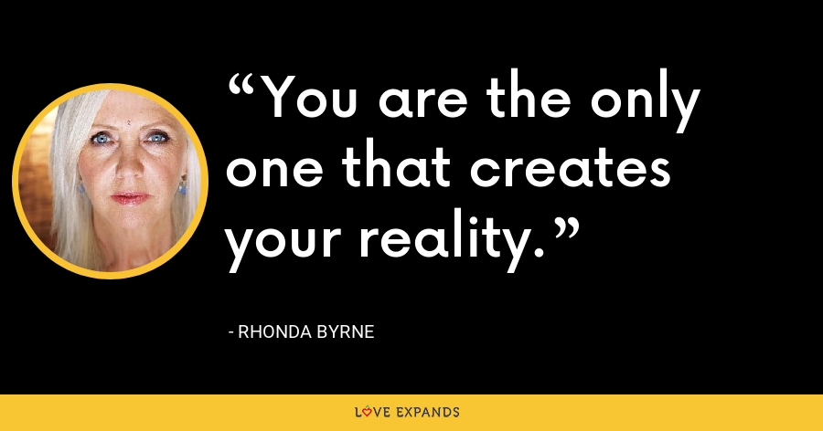You are the only one that creates your reality. - Rhonda Byrne