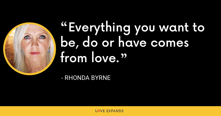 Everything you want to be, do or have comes from love. - Rhonda Byrne