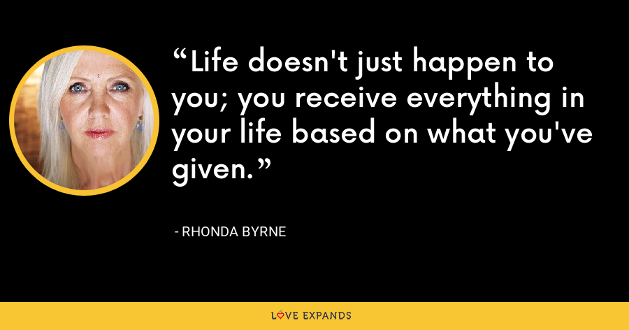 Life doesn't just happen to you; you receive everything in your life based on what you've given. - Rhonda Byrne