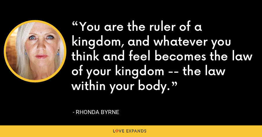 You are the ruler of a kingdom, and whatever you think and feel becomes the law of your kingdom -- the law within your body. - Rhonda Byrne