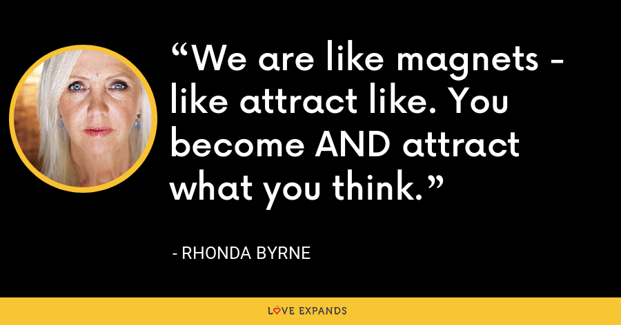 We are like magnets - like attract like. You become AND attract what you think. - Rhonda Byrne