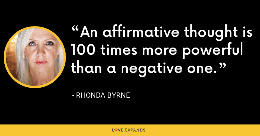 An affirmative thought is 100 times more powerful than a negative one. - Rhonda Byrne